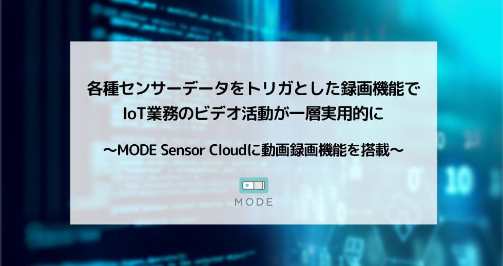 各種センサーデータをトリガとした録画機能で IoT業務のビデオ活動が一層実用的に 〜MODE Sensor Cloudに動画録画機能を搭載〜
