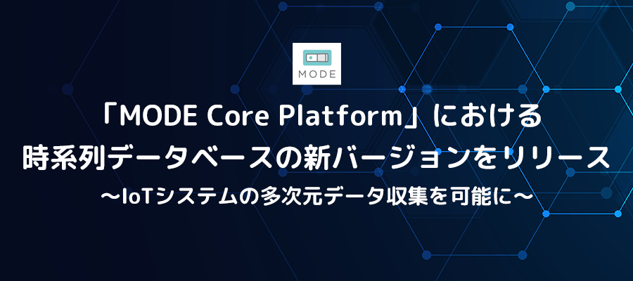 「MODE Core Platform」における時系列データベースの新バージョンをリリース ~IoTシステムの多次元データ収集を可能に~